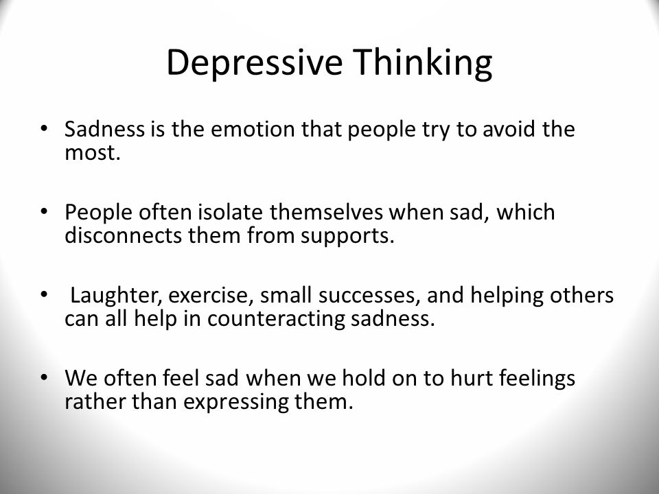 Depressive Thinking Sadness is the emotion that people try to avoid the most.