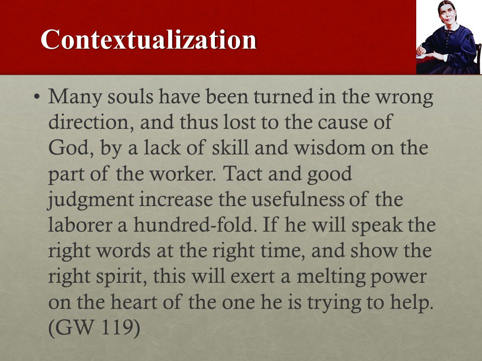 Contextualization Many souls have been turned in the wrong direction, and thus lost to the cause of God, by a lack of skill and wisdom on the part of the worker.