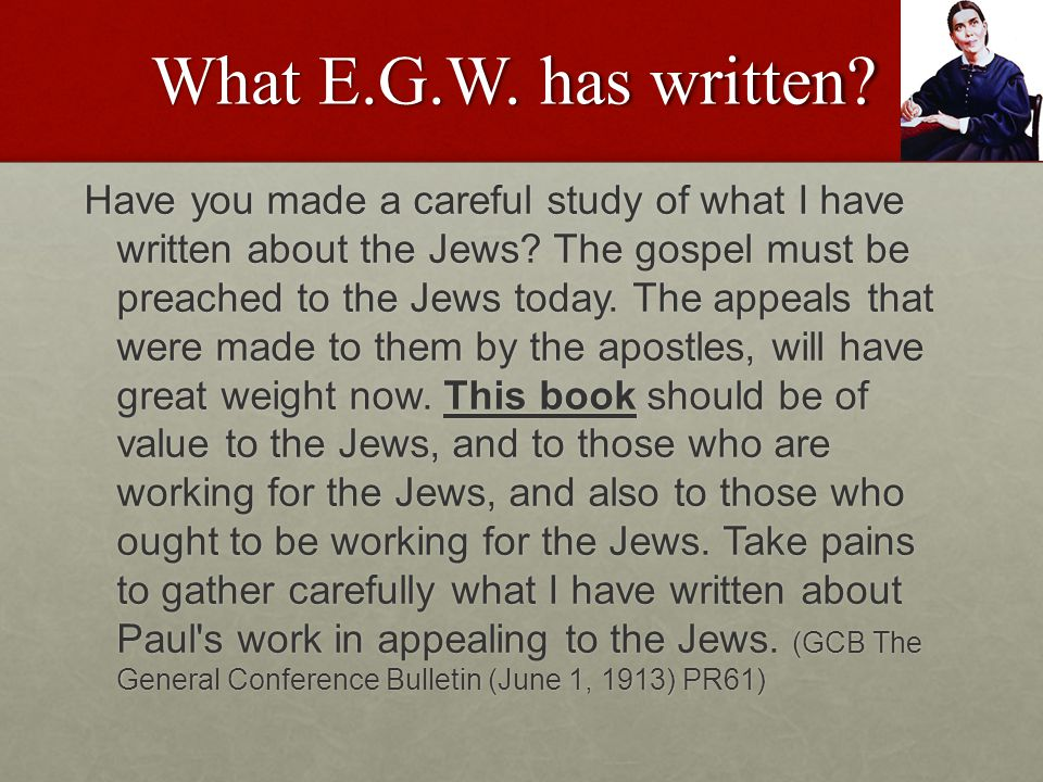 What E.G.W. has written. Have you made a careful study of what I have written about the Jews.