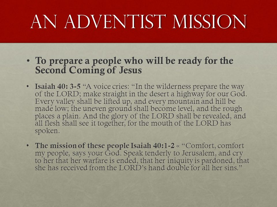 An Adventist Mission To prepare a people who will be ready for the Second Coming of Jesus To prepare a people who will be ready for the Second Coming