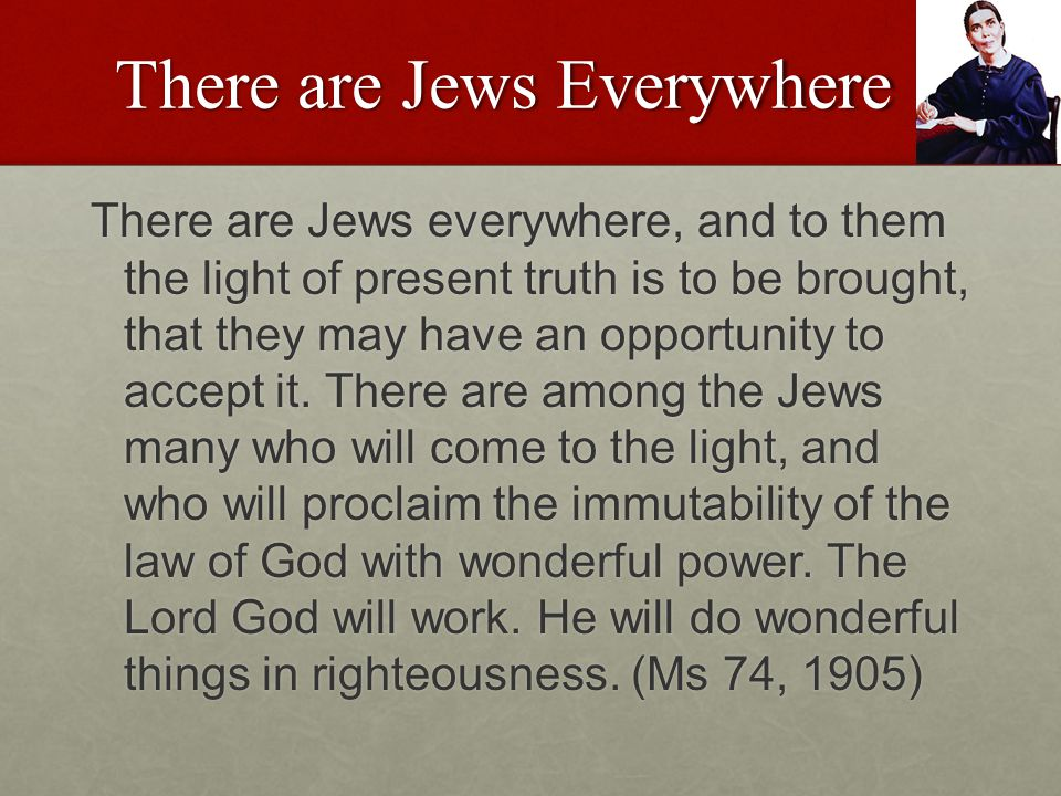 There are Jews Everywhere There are Jews everywhere, and to them the light of present truth is to be brought, that they may have an opportunity to accept it.