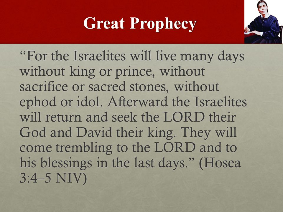 Great Prophecy For the Israelites will live many days without king or prince, without sacrifice or sacred stones, without ephod or idol.