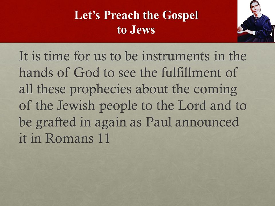 Let's Preach the Gospel to Jews It is time for us to be instruments in the hands of God to see the fulfillment of all these prophecies about the coming of the Jewish people to the Lord and to be grafted in again as Paul announced it in Romans 11