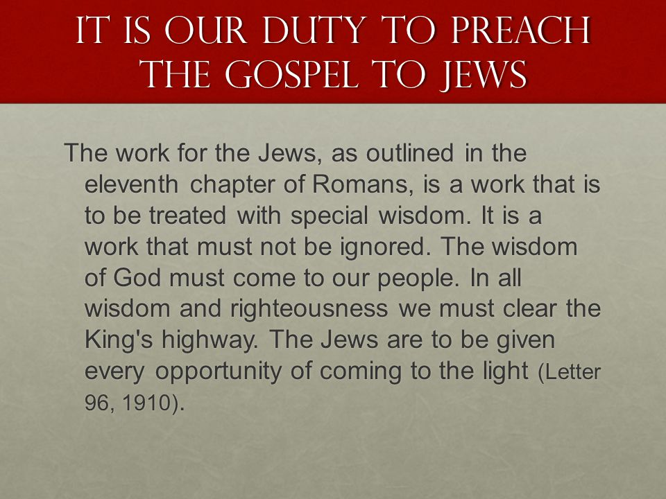 It is our duty to preach the gospel to Jews The work for the Jews, as outlined in the eleventh chapter of Romans, is a work that is to be treated with special wisdom.