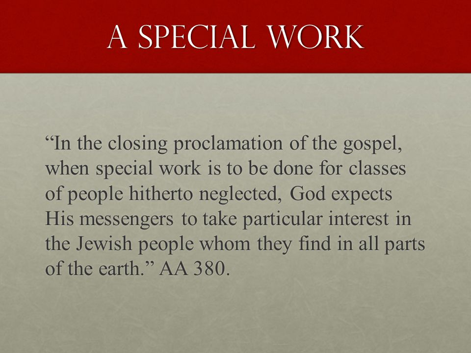 A Special Work In the closing proclamation of the gospel, when special work is to be done for classes of people hitherto neglected, God expects His messengers to take particular interest in the Jewish people whom they find in all parts of the earth. AA 380.