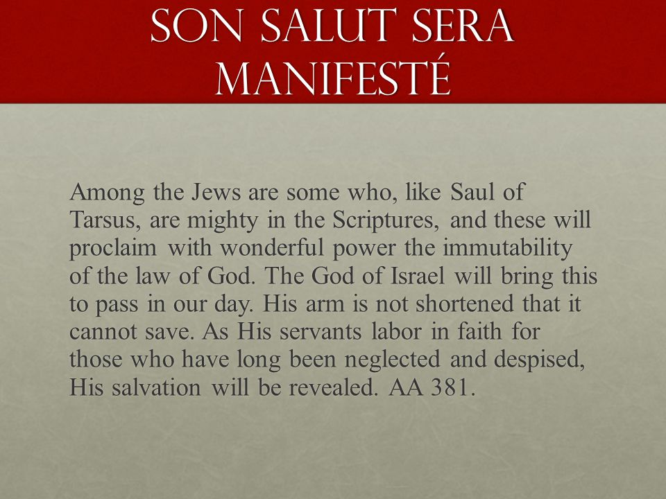 Son salut sera manifesté Among the Jews are some who, like Saul of Tarsus, are mighty in the Scriptures, and these will proclaim with wonderful power the immutability of the law of God.