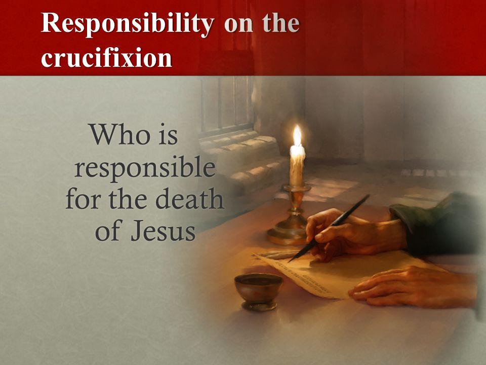 Responsibility on the crucifixion Who is responsible for the death of Jesus