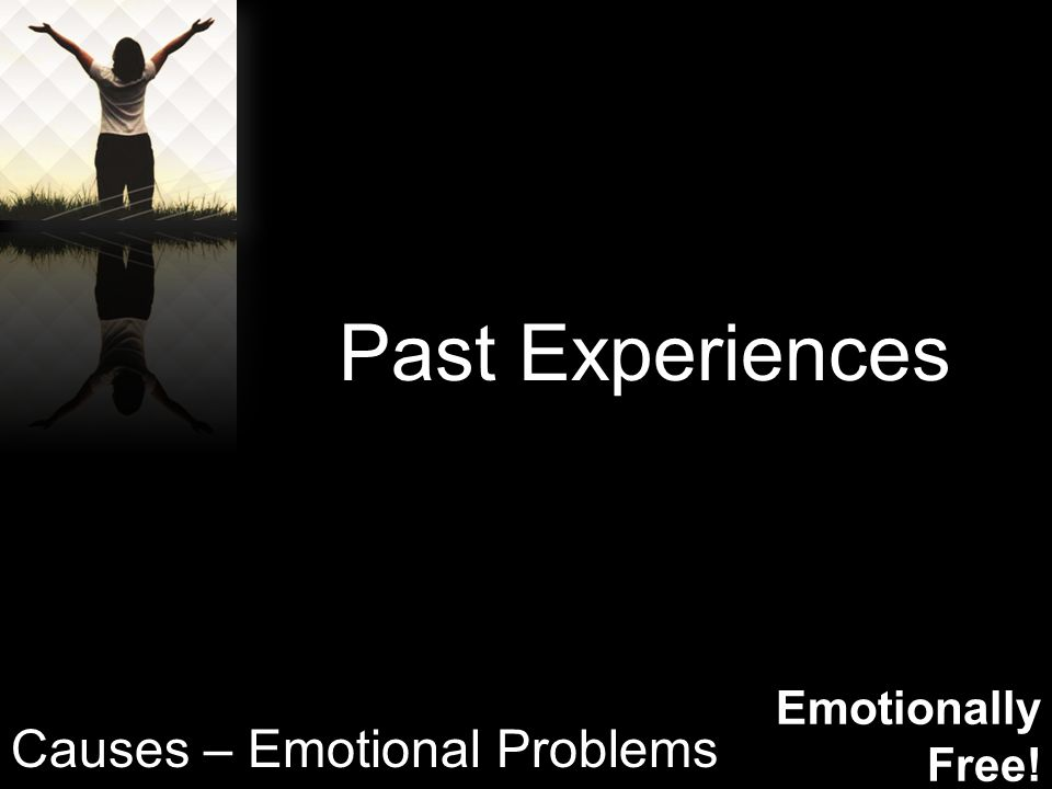 Emotionally Free! Past Experiences Causes – Emotional Problems