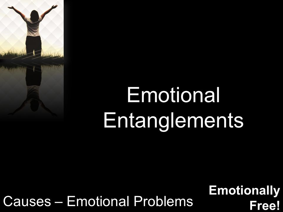 Emotionally Free! Emotional Entanglements Causes – Emotional Problems