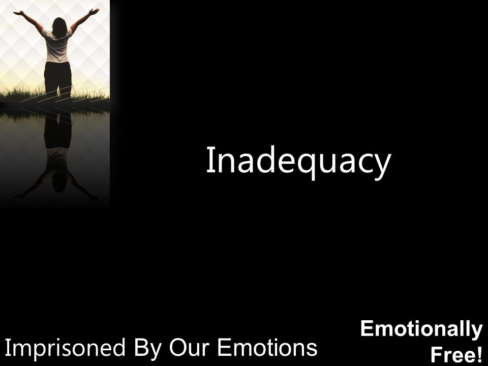 Emotionally Free! Inadequacy Imprisoned By Our Emotions