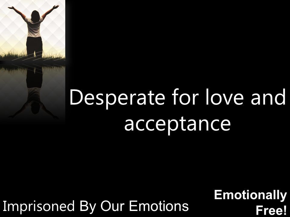 Emotionally Free! Desperate for love and acceptance Imprisoned By Our Emotions
