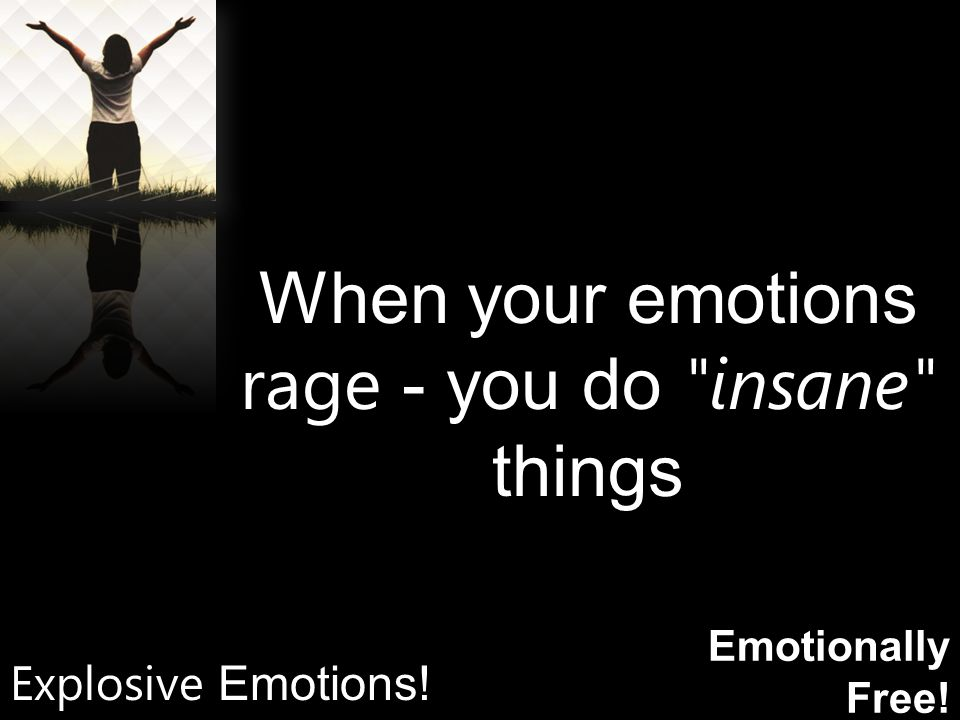 Emotionally Free! When your emotions rage - you do insane things Explosive Emotions!