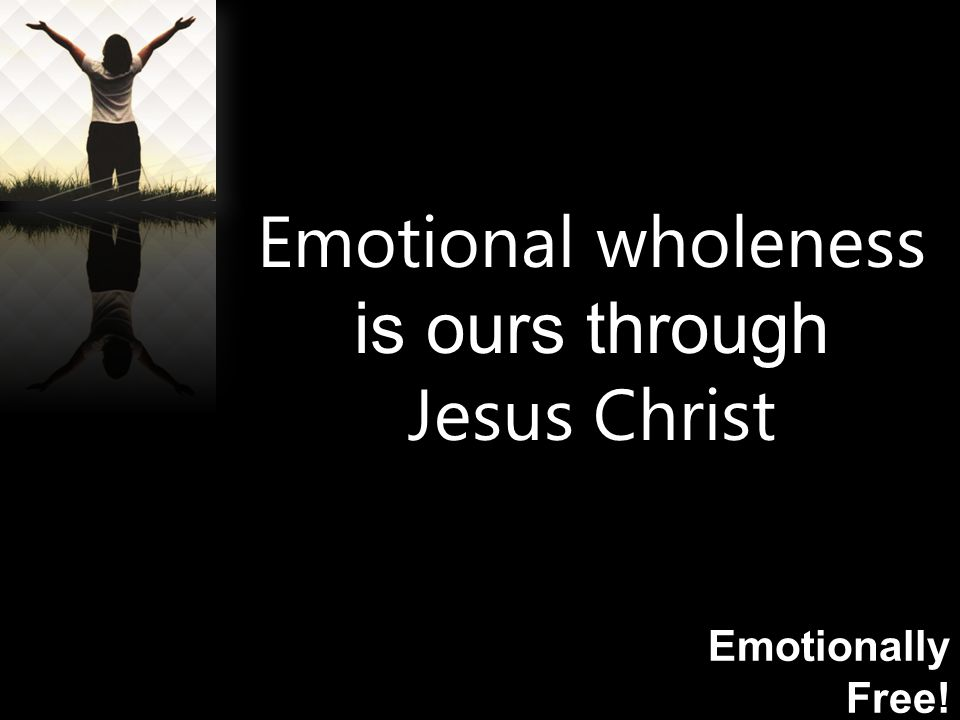 Emotionally Free! Emotional wholeness is ours through Jesus Christ