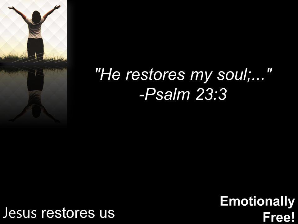 Emotionally Free! He restores my soul;... -Psalm 23:3 Jesus restores us