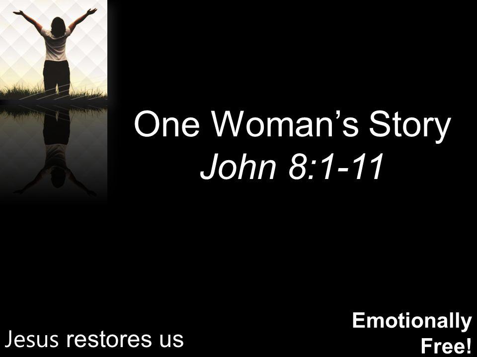 Emotionally Free! One Woman's Story John 8:1-11 Jesus restores us