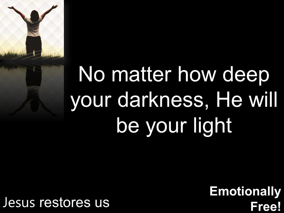 Emotionally Free! No matter how deep your darkness, He will be your light Jesus restores us