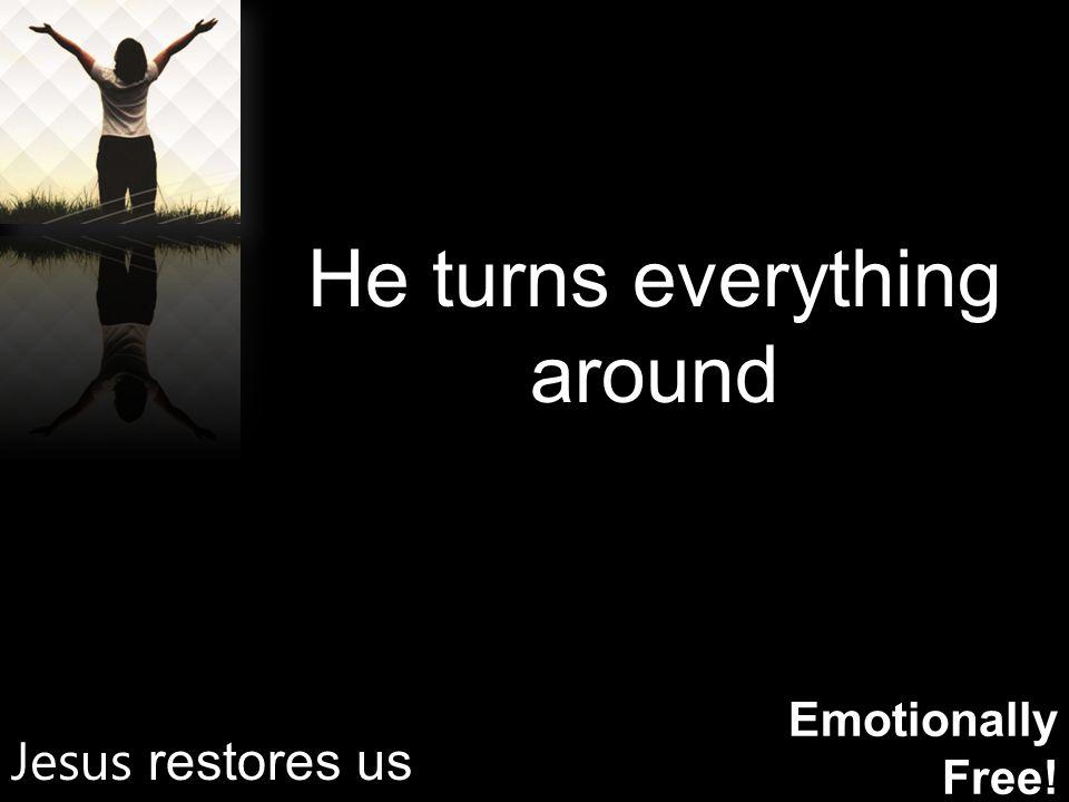 Emotionally Free! He turns everything around Jesus restores us