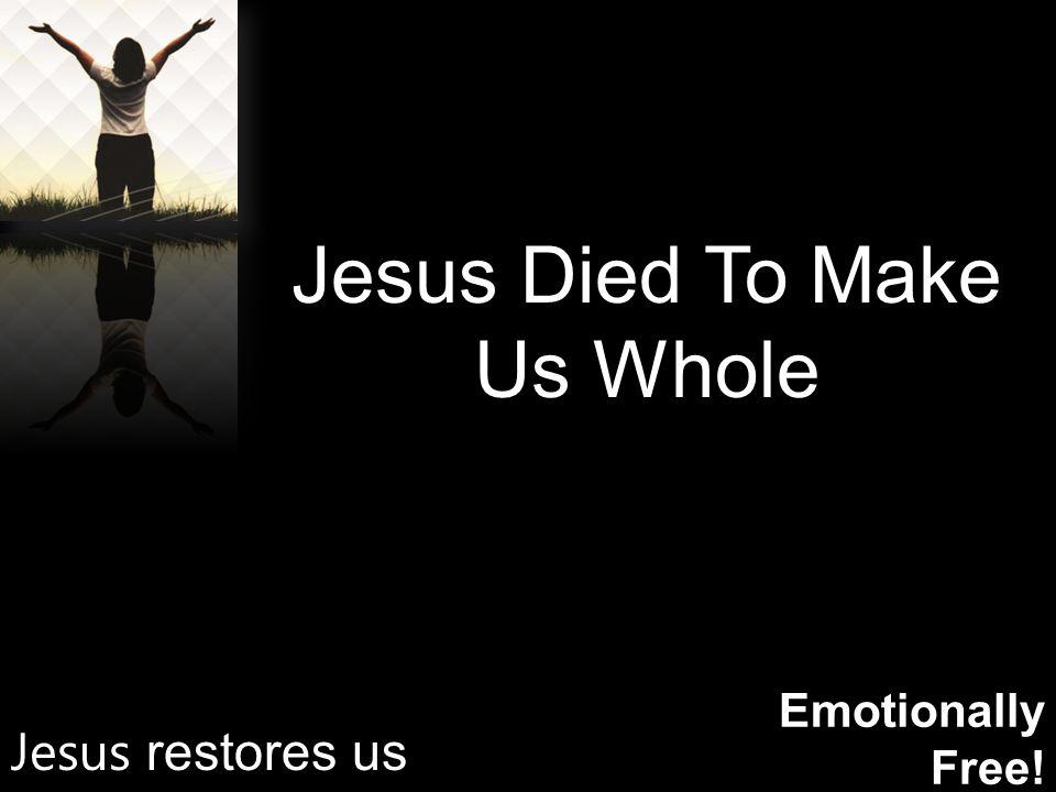Emotionally Free! Jesus Died To Make Us Whole Jesus restores us