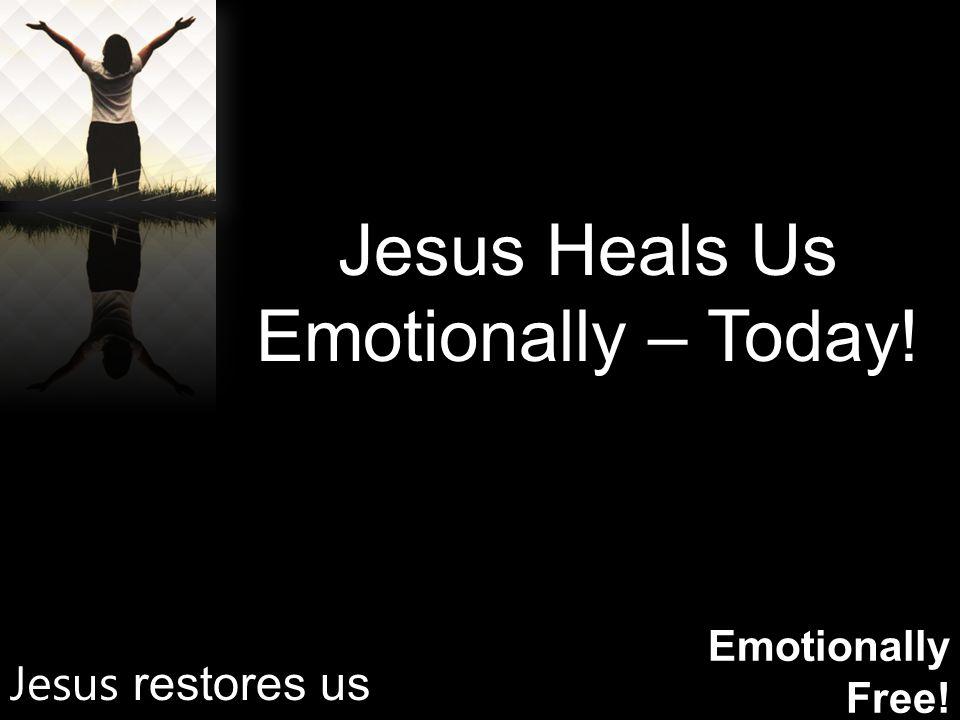 Emotionally Free! Jesus Heals Us Emotionally – Today! Jesus restores us