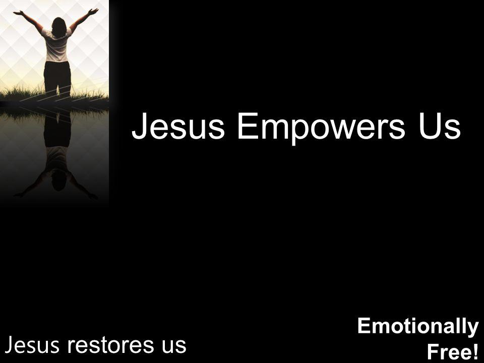 Emotionally Free! Jesus Empowers Us Jesus restores us
