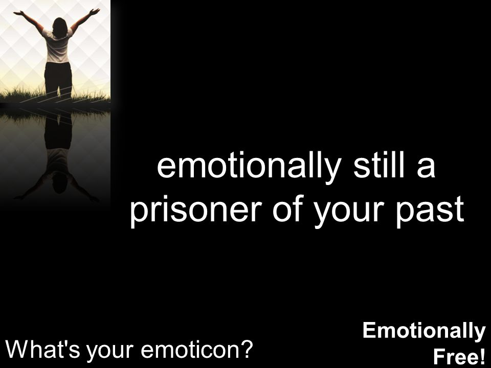 Emotionally Free! emotionally still a prisoner of your past What s your emoticon?