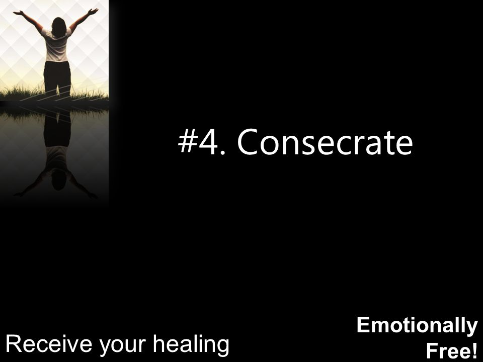 Emotionally Free! #4. Consecrate Receive your healing