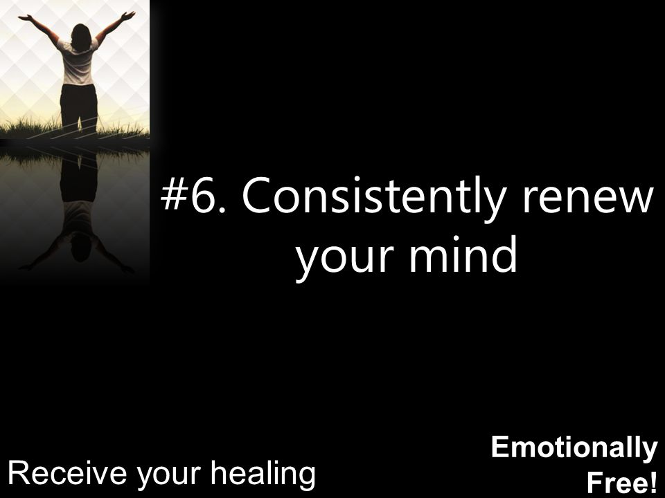 Emotionally Free! #6. Consistently renew your mind Receive your healing