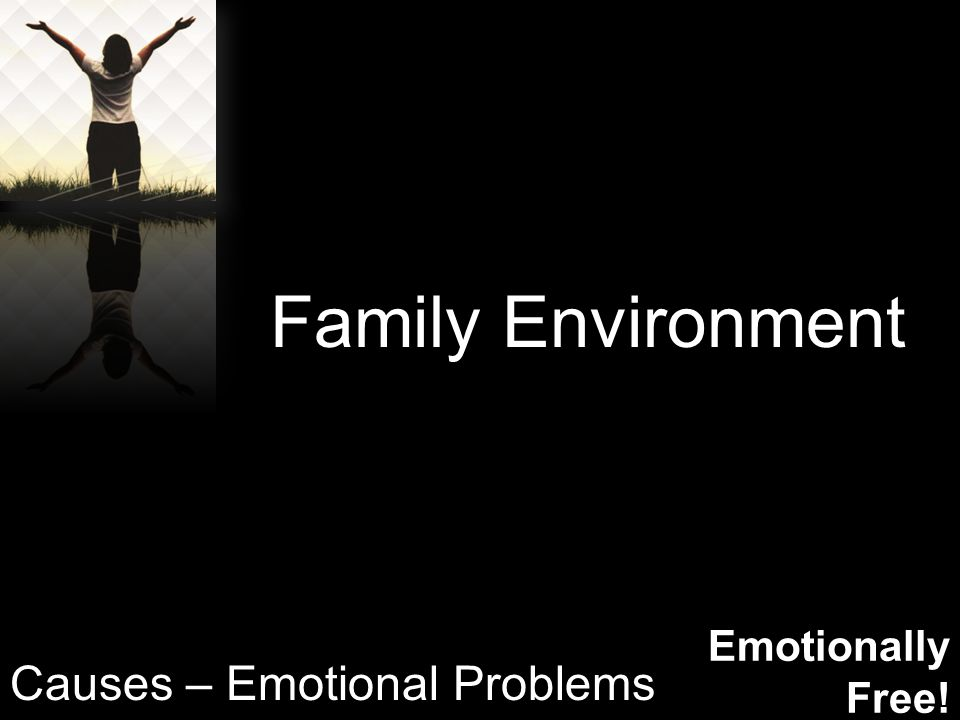 Emotionally Free! Family Environment Causes – Emotional Problems
