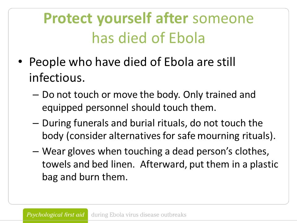 Protect yourself after someone has died of Ebola People who have died of Ebola are still infectious.