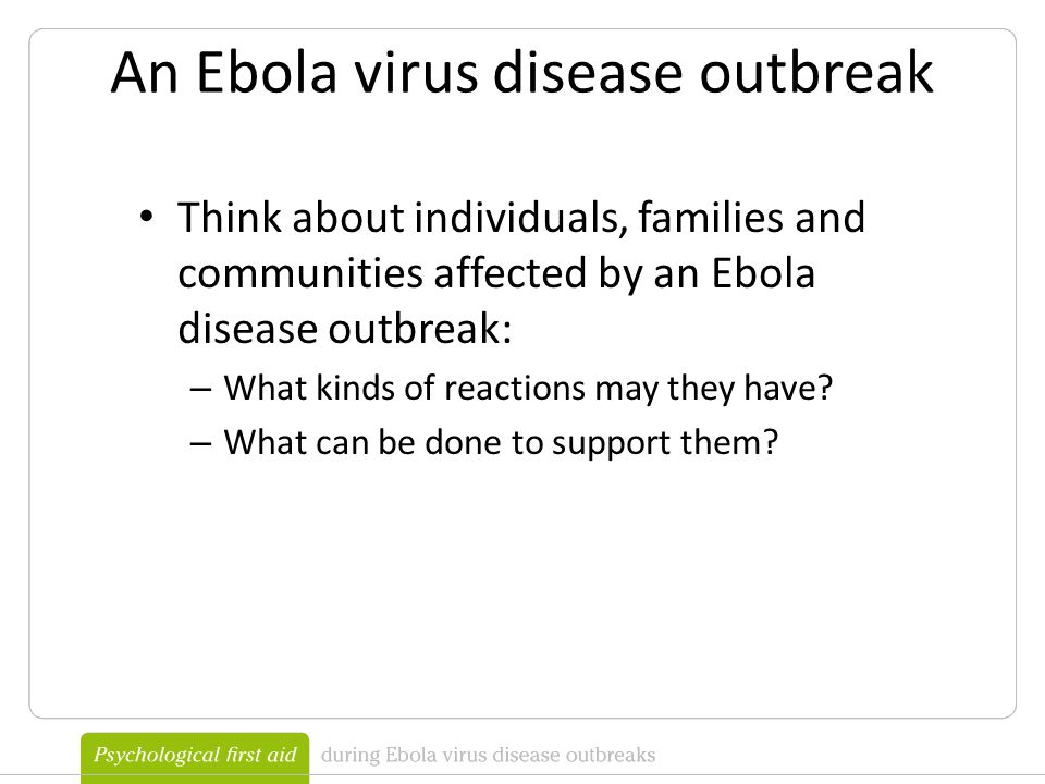 An Ebola virus disease outbreak Think about individuals, families and communities affected by an Ebola disease outbreak: – What kinds of reactions may they have.