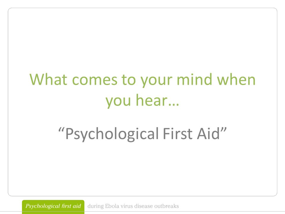 What comes to your mind when you hear… Psychological First Aid