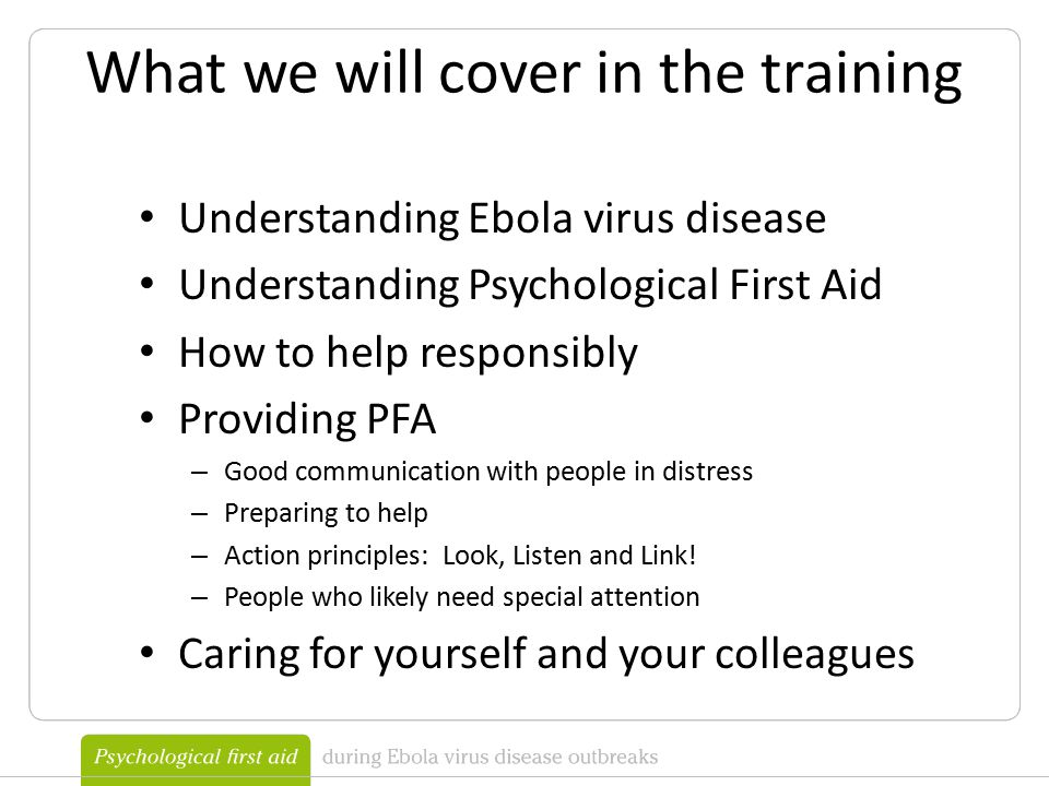What we will cover in the training Understanding Ebola virus disease Understanding Psychological First Aid How to help responsibly Providing PFA – Good communication with people in distress – Preparing to help – Action principles: Look, Listen and Link.