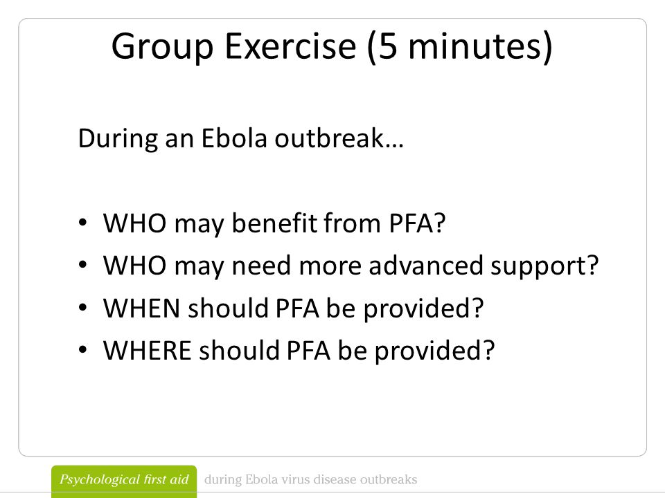 Group Exercise (5 minutes) During an Ebola outbreak… WHO may benefit from PFA.