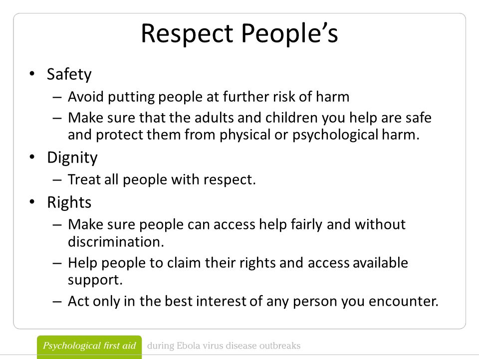 Respect People's Safety – Avoid putting people at further risk of harm – Make sure that the adults and children you help are safe and protect them from physical or psychological harm.