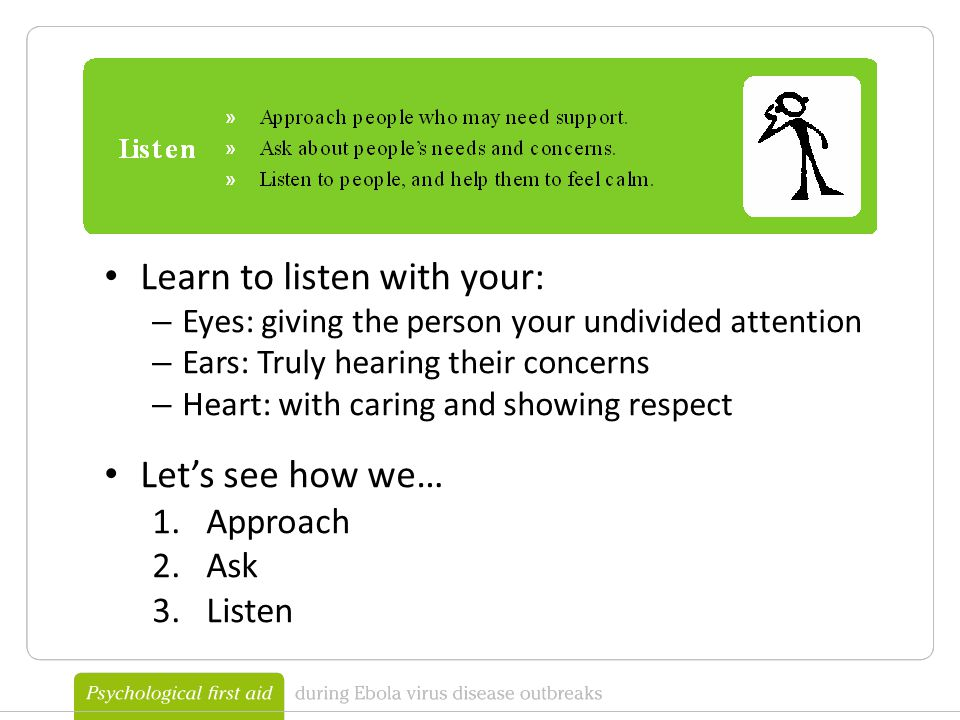 Learn to listen with your: – Eyes: giving the person your undivided attention – Ears: Truly hearing their concerns – Heart: with caring and showing respect Let's see how we… 1.Approach 2.Ask 3.Listen