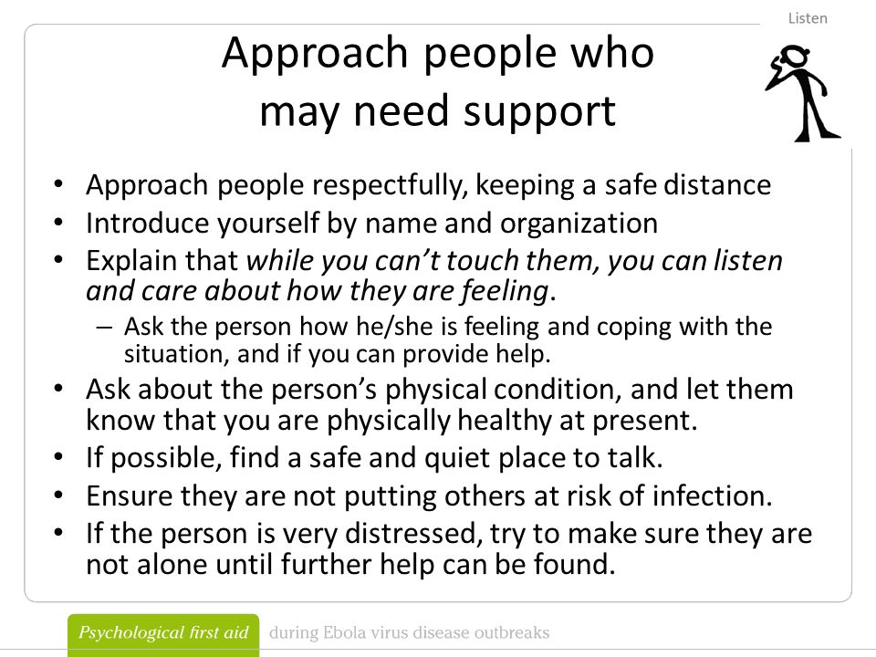 Approach people who may need support Approach people respectfully, keeping a safe distance Introduce yourself by name and organization Explain that while you can't touch them, you can listen and care about how they are feeling.