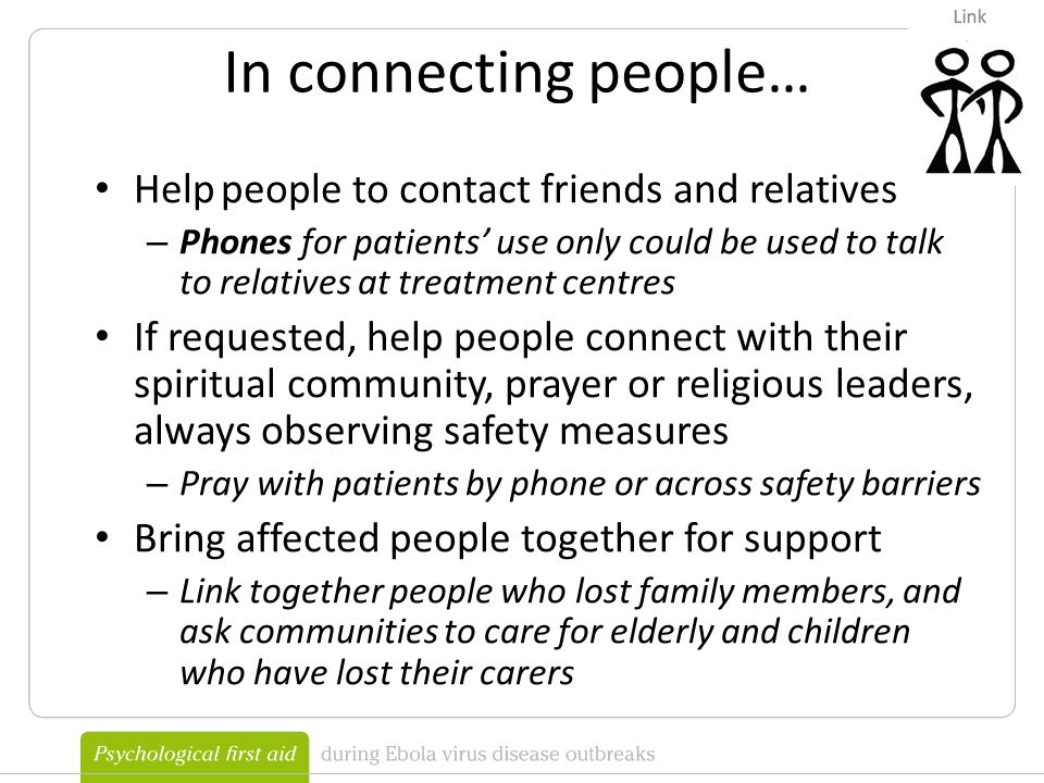 Help people to contact friends and relatives – Phones for patients' use only could be used to talk to relatives at treatment centres If requested, help people connect with their spiritual community, prayer or religious leaders, always observing safety measures – Pray with patients by phone or across safety barriers Bring affected people together for support – Link together people who lost family members, and ask communities to care for elderly and children who have lost their carers In connecting people…