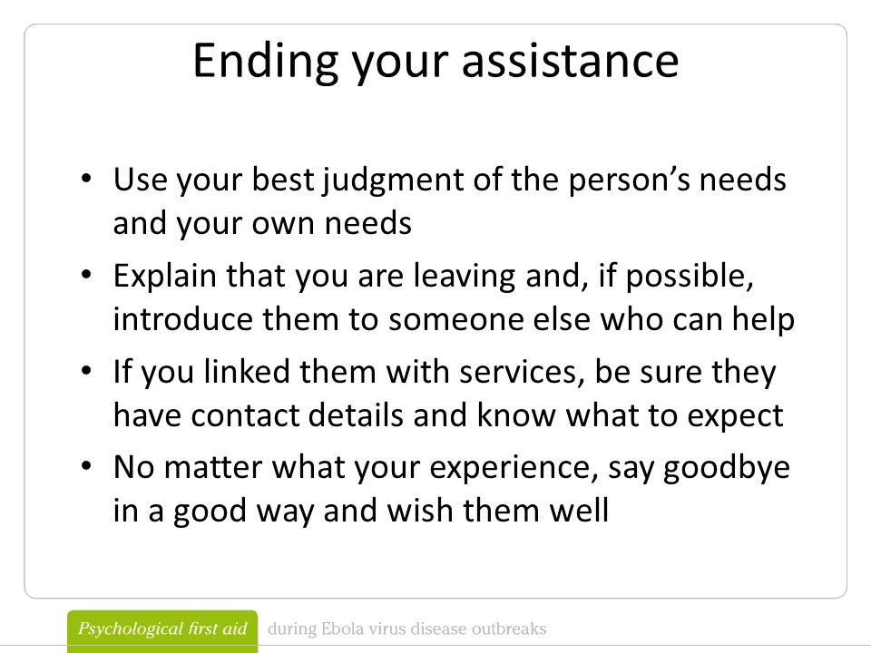 Ending your assistance Use your best judgment of the person's needs and your own needs Explain that you are leaving and, if possible, introduce them to someone else who can help If you linked them with services, be sure they have contact details and know what to expect No matter what your experience, say goodbye in a good way and wish them well