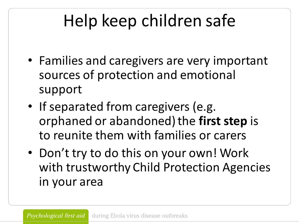 Help keep children safe Families and caregivers are very important sources of protection and emotional support If separated from caregivers (e.g.