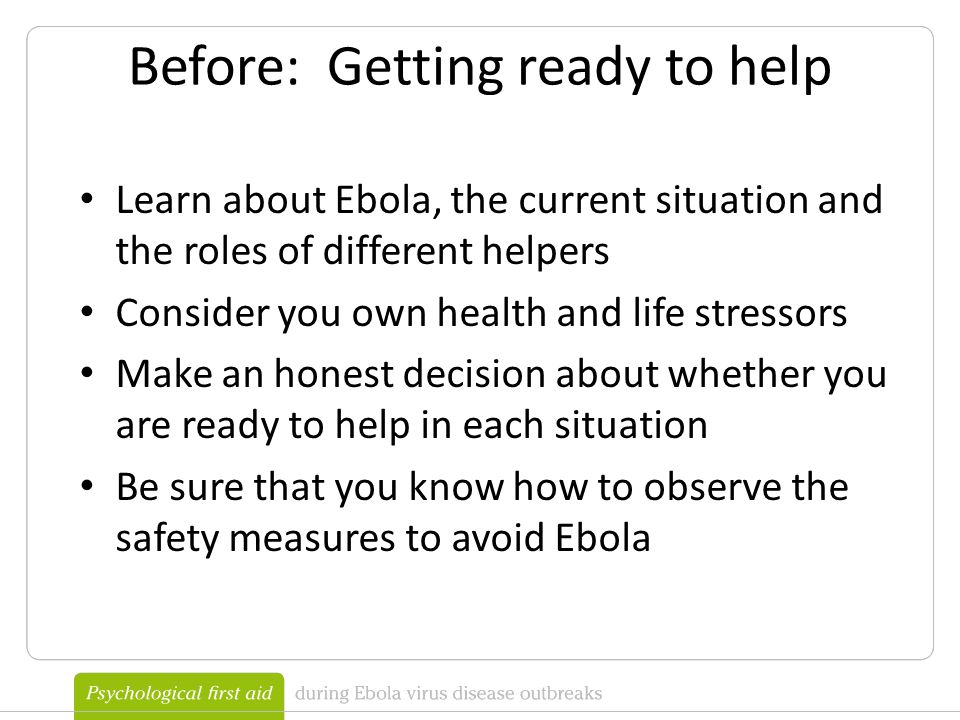 Before: Getting ready to help Learn about Ebola, the current situation and the roles of different helpers Consider you own health and life stressors Make an honest decision about whether you are ready to help in each situation Be sure that you know how to observe the safety measures to avoid Ebola