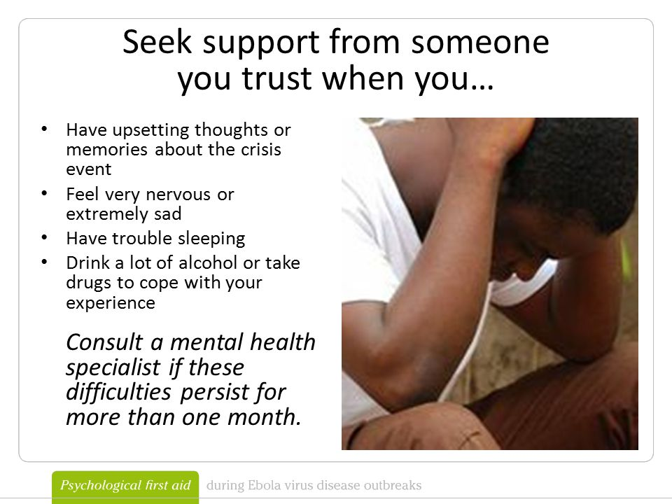 Seek support from someone you trust when you… Have upsetting thoughts or memories about the crisis event Feel very nervous or extremely sad Have trouble sleeping Drink a lot of alcohol or take drugs to cope with your experience Consult a mental health specialist if these difficulties persist for more than one month.