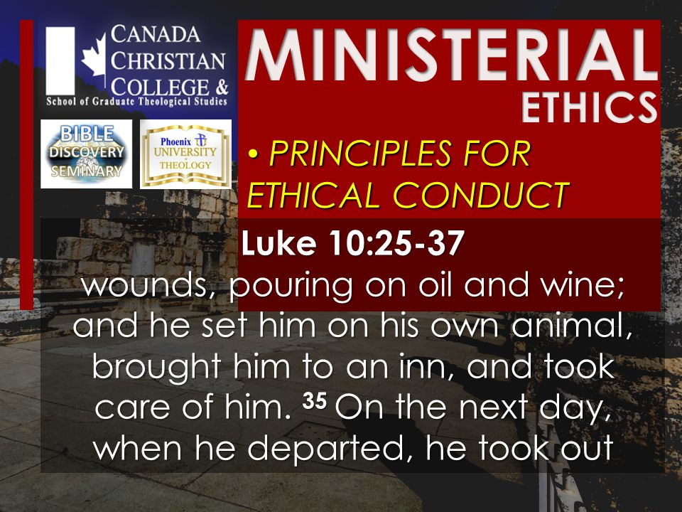 PRINCIPLES FOR ETHICAL CONDUCT PRINCIPLES FOR ETHICAL CONDUCT Luke 10:25-37 wounds, pouring on oil and wine; and he set him on his own animal, brought him to an inn, and took care of him.