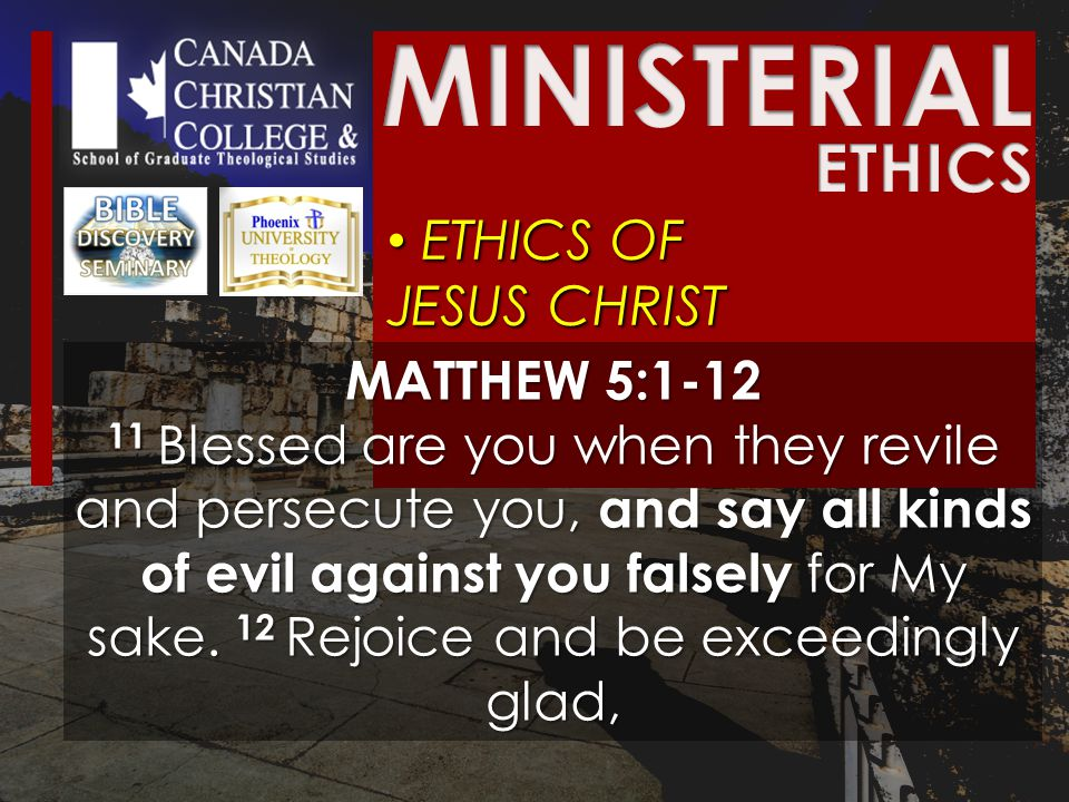ETHICS OF JESUS CHRIST ETHICS OF JESUS CHRIST MATTHEW 5:1-12 11 Blessed are you when they revile and persecute you, and say all kinds of evil against you falsely for My sake.