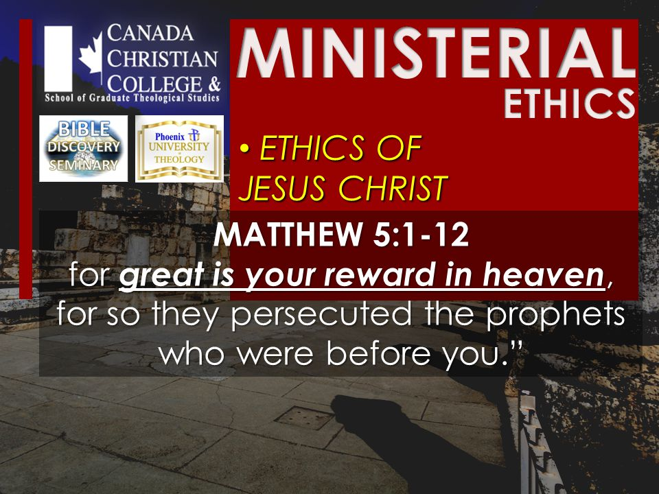 ETHICS OF JESUS CHRIST ETHICS OF JESUS CHRIST MATTHEW 5:1-12 for great is your reward in heaven, for so they persecuted the prophets who were before you.