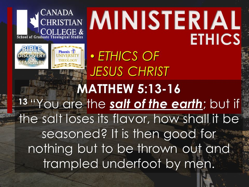 ETHICS OF JESUS CHRIST ETHICS OF JESUS CHRIST MATTHEW 5:13-16 13 You are the salt of the earth ; but if the salt loses its flavor, how shall it be seasoned.