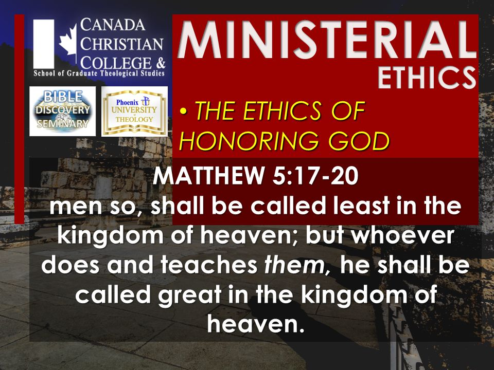 THE ETHICS OF HONORING GOD THE ETHICS OF HONORING GOD MATTHEW 5:17-20 men so, shall be called least in the kingdom of heaven; but whoever does and teaches them, he shall be called great in the kingdom of heaven.