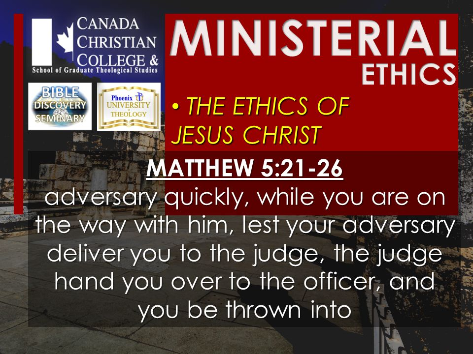 THE ETHICS OF JESUS CHRIST THE ETHICS OF JESUS CHRIST MATTHEW 5:21-26 adversary quickly, while you are on the way with him, lest your adversary deliver you to the judge, the judge hand you over to the officer, and you be thrown into