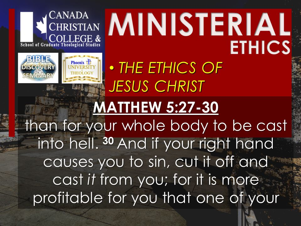 THE ETHICS OF JESUS CHRIST THE ETHICS OF JESUS CHRIST MATTHEW 5:27-30 than for your whole body to be cast into hell.