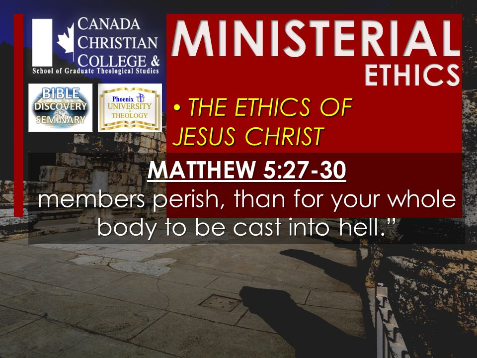 THE ETHICS OF JESUS CHRIST THE ETHICS OF JESUS CHRIST MATTHEW 5:27-30 members perish, than for your whole body to be cast into hell.