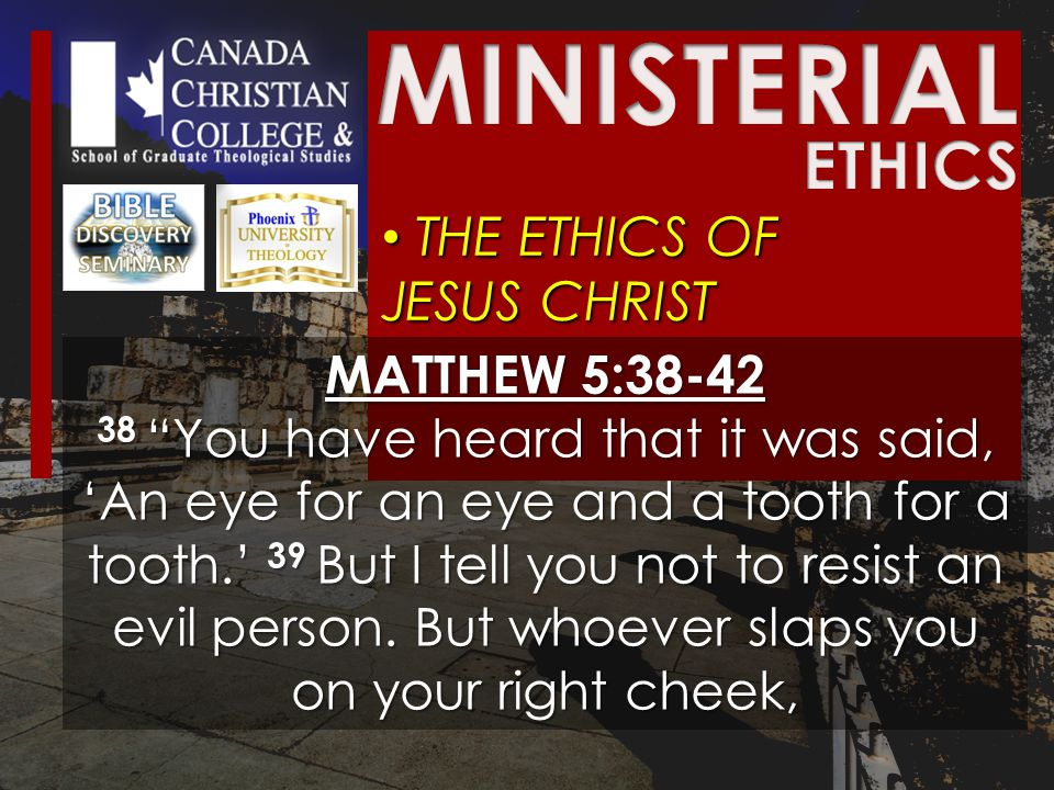 THE ETHICS OF JESUS CHRIST THE ETHICS OF JESUS CHRIST MATTHEW 5:38-42 38 You have heard that it was said, 'An eye for an eye and a tooth for a tooth.' 39 But I tell you not to resist an evil person.